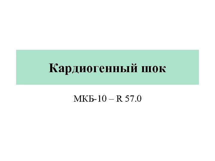 Кардиогенный шок МКБ-10 – R 57. 0