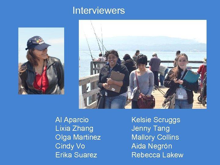 Interviewers Al Aparcio Lixia Zhang Olga Martinez Cindy Vo Erika Suarez Kelsie Scruggs Jenny