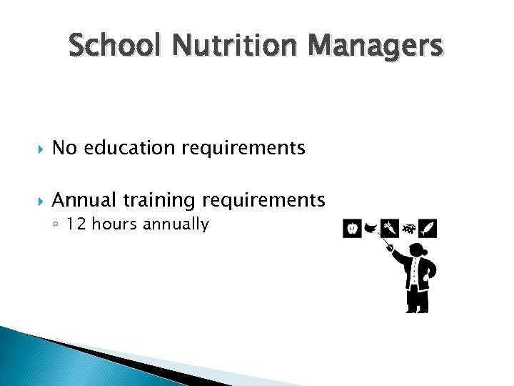 School Nutrition Managers No education requirements Annual training requirements ◦ 12 hours annually