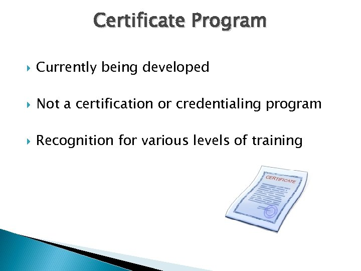 Certificate Program Currently being developed Not a certification or credentialing program Recognition for various