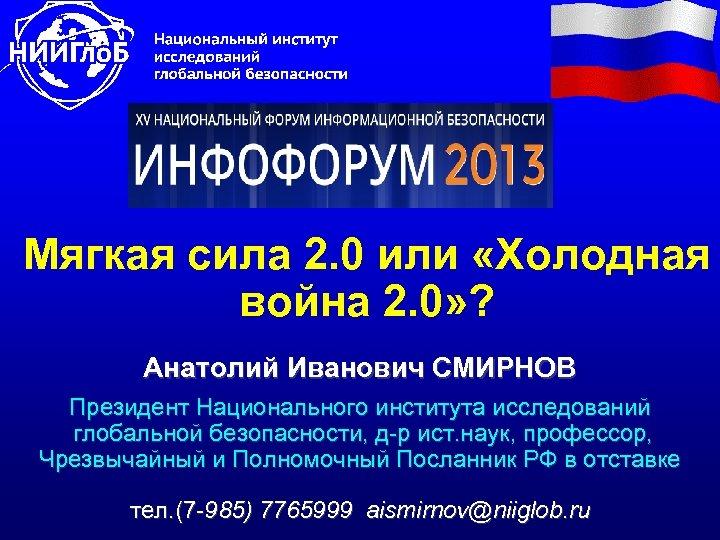 Мягкая сила 2. 0 или «Холодная война 2. 0» ? Анатолий Иванович СМИРНОВ Президент