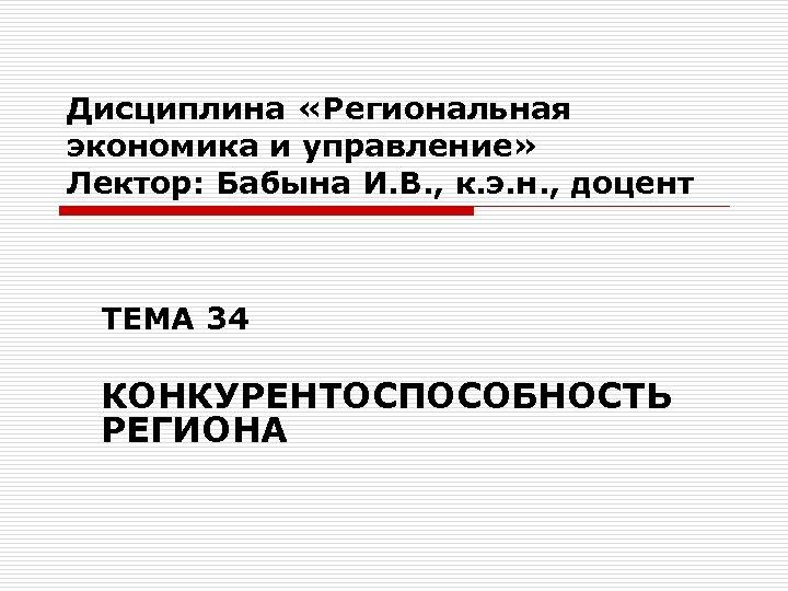 Дисциплина «Региональная экономика и управление» Лектор: Бабына И. В. , к. э. н. ,