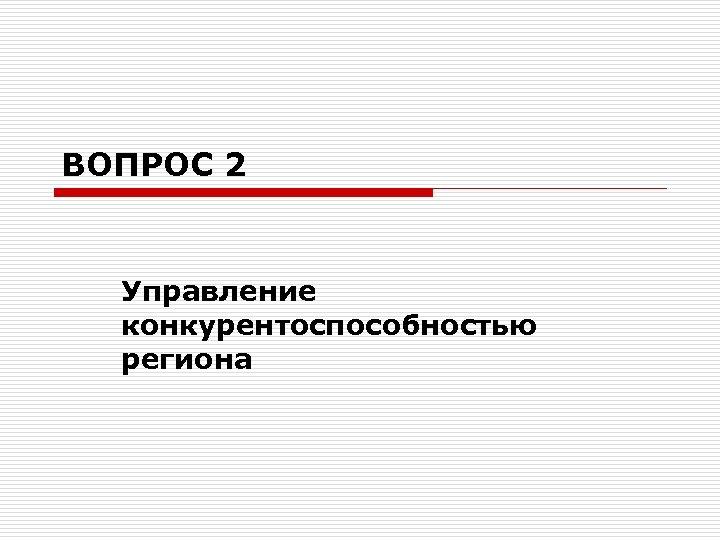 ВОПРОС 2 Управление конкурентоспособностью региона