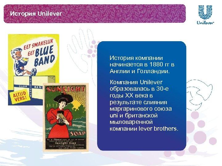 История Unilever История компании начинается в 1880 гг в Англии и Голландии. Компания Unilever
