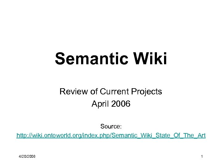Semantic Wiki Review of Current Projects April 2006 Source: http: //wiki. ontoworld. org/index. php/Semantic_Wiki_State_Of_The_Art