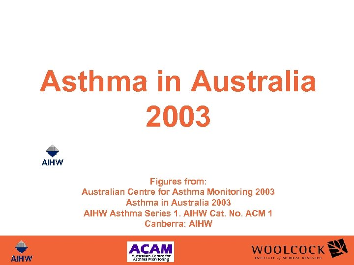 Asthma in Australia 2003 Figures from: Australian Centre for Asthma Monitoring 2003 Asthma in