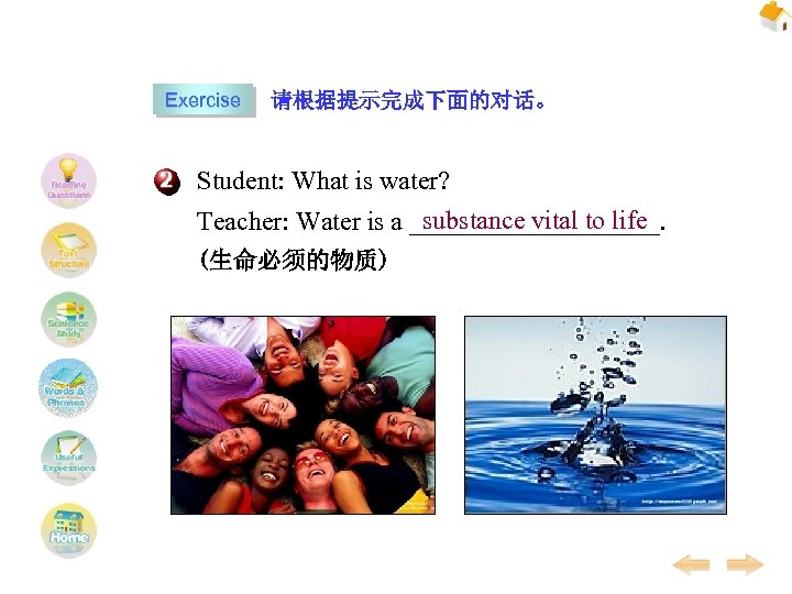 Exercise 请根据提示完成下面的对话。 Student: What is water? substance vital to life Teacher: Water is a