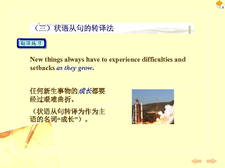 (三)状语从句的转译法 New things always have to experience difficulties and setbacks as they grow. 任何新生事物的成长都要