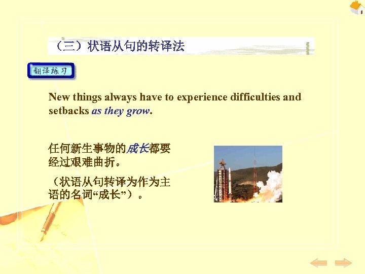 (三)状语从句的转译法 New things always have to experience difficulties and setbacks as they grow. 任何新生事物的成长都要