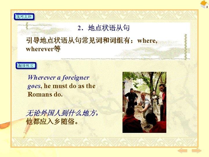 2.地点状语从句 引导地点状语从句常见词和词组有:where, wherever等 Wherever a foreigner goes, he must do as the Romans do.