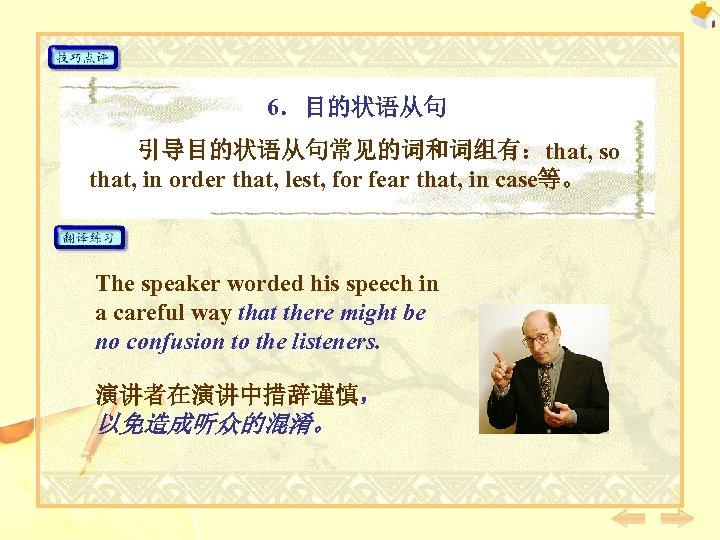 6.目的状语从句 引导目的状语从句常见的词和词组有:that, so that, in order that, lest, for fear that, in case等。 The