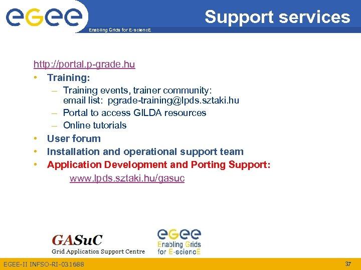 Support services Enabling Grids for E-scienc. E http: //portal. p-grade. hu • Training: –