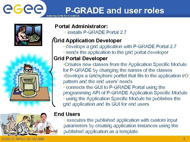 P-GRADE and user roles Enabling Grids for E-scienc. E Portal Administrator: • installs P-GRADE