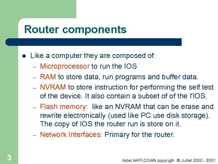 Router components l 3 Like a computer they are composed of: – Microprocessor to
