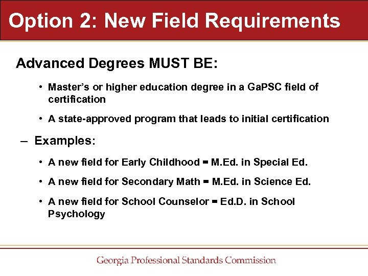 Option 2: New Field Requirements Advanced Degrees MUST BE: • Master's or higher education