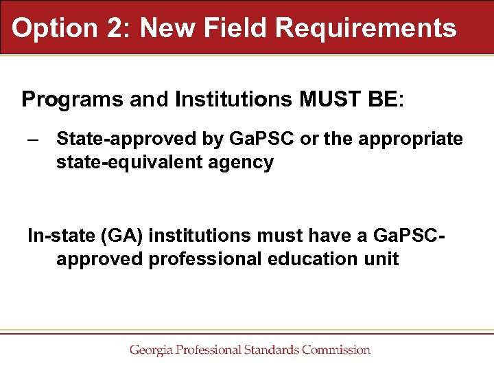 Option 2: New Field Requirements Programs and Institutions MUST BE: – State-approved by Ga.
