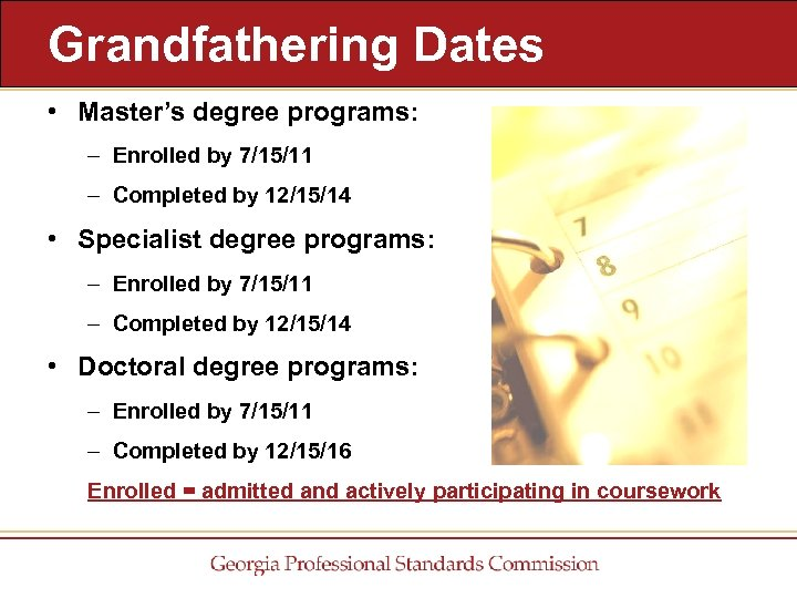 Grandfathering Dates • Master's degree programs: – Enrolled by 7/15/11 – Completed by 12/15/14
