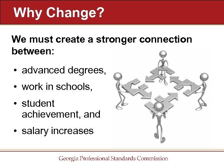 Why Change? We must create a stronger connection between: • advanced degrees, • work