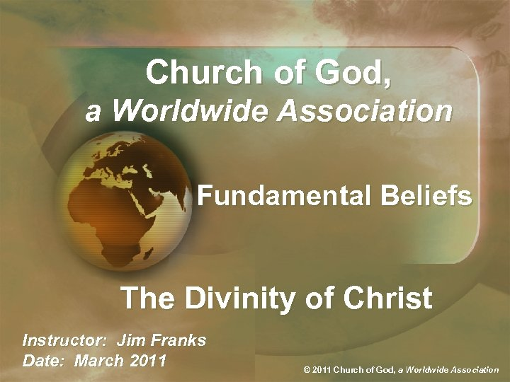 Church of God, a Worldwide Association Fundamental Beliefs The Divinity of Christ Instructor: Jim