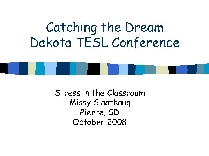 Catching the Dream Dakota TESL Conference Stress in the Classroom Missy Slaathaug Pierre, SD