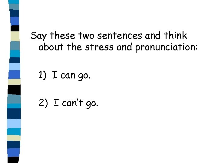 Say these two sentences and think about the stress and pronunciation: 1) I can