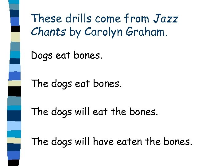These drills come from Jazz Chants by Carolyn Graham. Dogs eat bones. The dogs