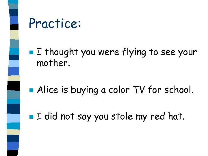 Practice: n I thought you were flying to see your mother. n Alice is