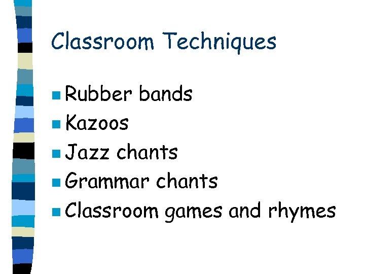 Classroom Techniques n Rubber bands n Kazoos n Jazz chants n Grammar chants n