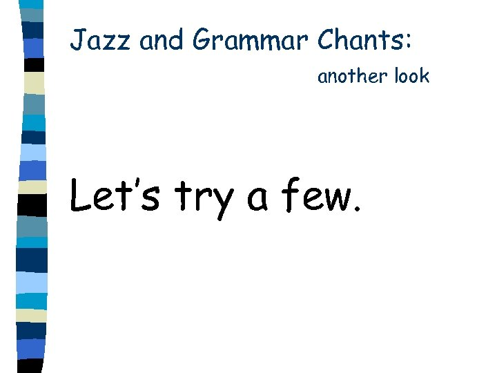 Jazz and Grammar Chants: another look Let's try a few.