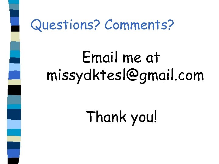 Questions? Comments? Email me at missydktesl@gmail. com Thank you!