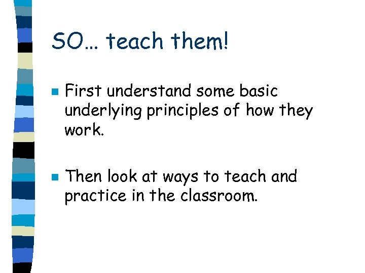 SO… teach them! n n First understand some basic underlying principles of how they