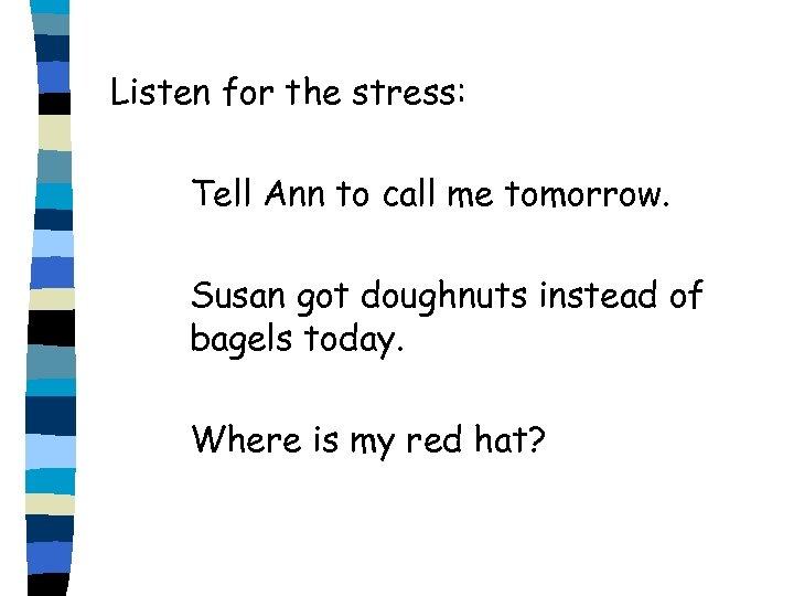 Listen for the stress: Tell Ann to call me tomorrow. Susan got doughnuts instead