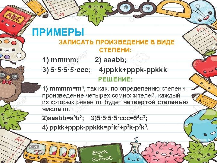 ПРИМЕРЫ ЗАПИСАТЬ ПРОИЗВЕДЕНИЕ В ВИДЕ СТЕПЕНИ: 1) mmmm; 2) aaabb; 3) 5· 5·ccc; 4)ppkk+pppk-ppkkk