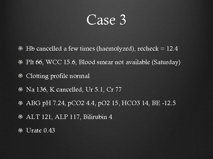 Case 3 Hb cancelled a few times (haemolyzed), recheck = 12. 4 Plt 66,