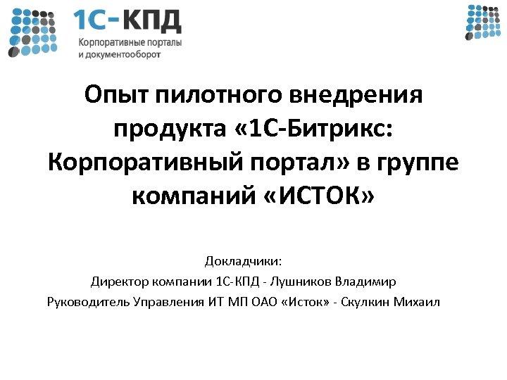 Опыт пилотного внедрения продукта « 1 С-Битрикс: Корпоративный портал» в группе компаний «ИСТОК» Докладчики: