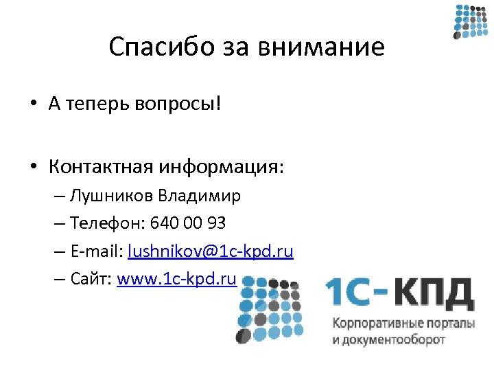 Спасибо за внимание • А теперь вопросы! • Контактная информация: – Лушников Владимир –