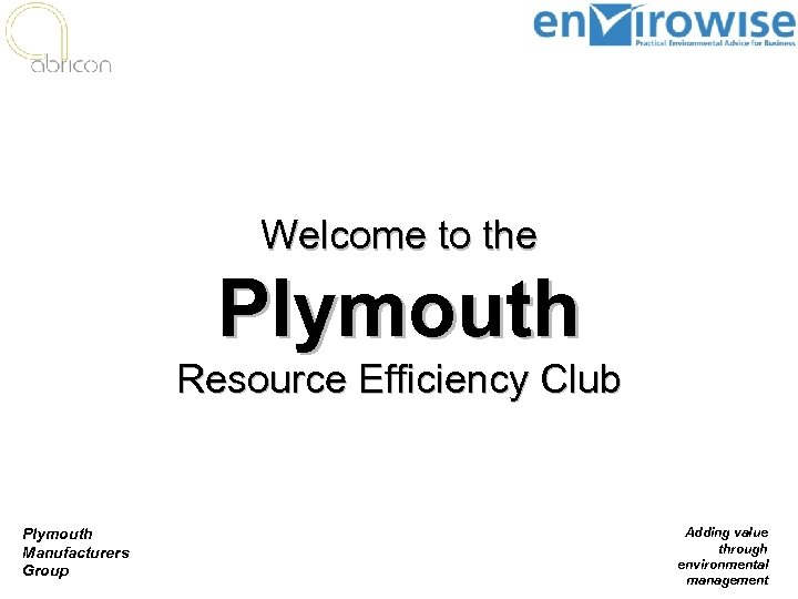 Welcome to the Plymouth Resource Efficiency Club Plymouth Manufacturers Group Adding value through environmental