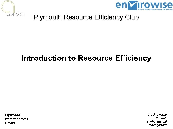 Plymouth Resource Efficiency Club Introduction to Resource Efficiency Plymouth Manufacturers Group Adding value through
