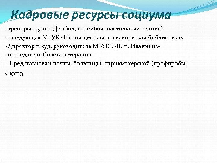 Кадровые ресурсы социума -тренеры – 3 чел (футбол, волейбол, настольный теннис) -заведующая МБУК «Иванищевская