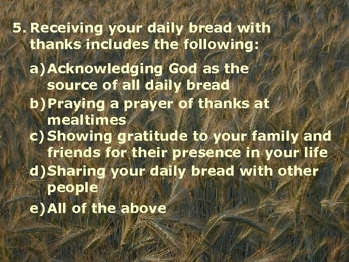 5. Receiving your daily bread with thanks includes the following: a)Acknowledging God as the