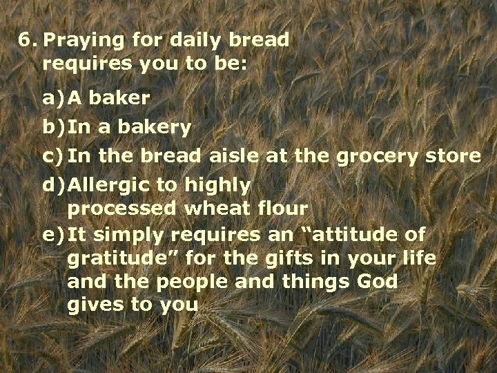 6. Praying for daily bread requires you to be: a)A baker b)In a bakery
