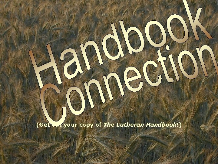 (Get out your copy of The Lutheran Handbook!)