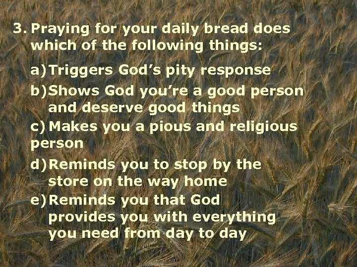 3. Praying for your daily bread does which of the following things: a)Triggers God's