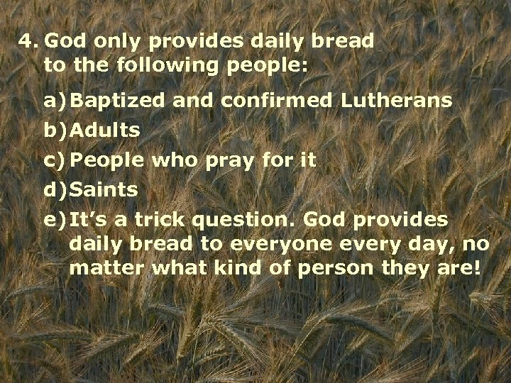 4. God only provides daily bread to the following people: a)Baptized and confirmed Lutherans