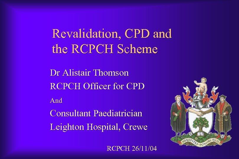 Revalidation, CPD and the RCPCH Scheme Dr Alistair Thomson RCPCH Officer for CPD And