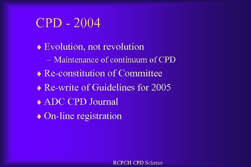 CPD - 2004 ¨ Evolution, not revolution – Maintenance of continuum of CPD ¨