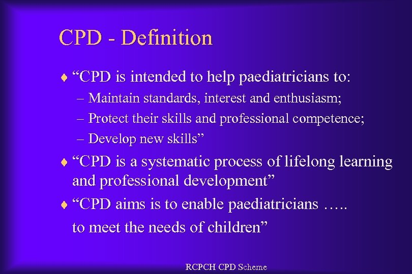 "CPD - Definition ¨ ""CPD is intended to help paediatricians to: – Maintain standards,"