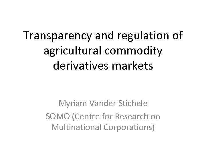 Transparency and regulation of agricultural commodity derivatives markets Myriam Vander Stichele SOMO (Centre for