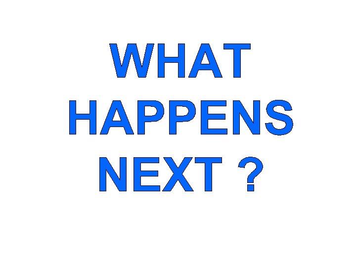 WHAT HAPPENS NEXT ?