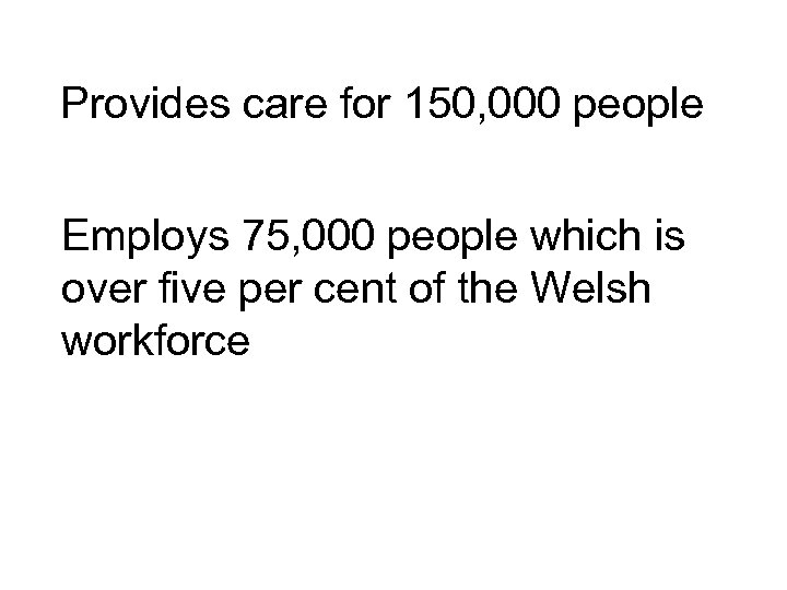 Provides care for 150, 000 people Employs 75, 000 people which is over five